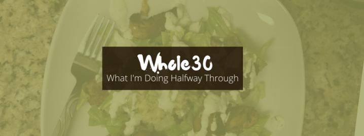 Whole 30: What I Am Doing HalfwayThrough